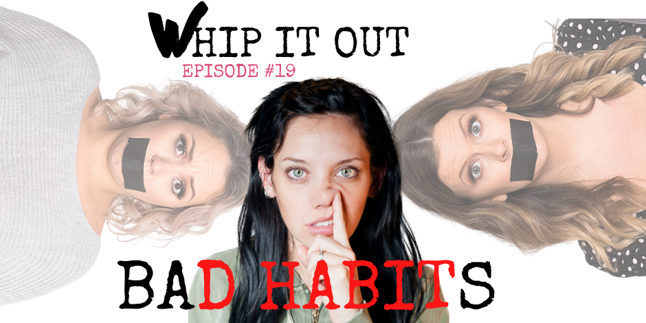 Bad Habits. Whip it out. Nose pick. Episode 19